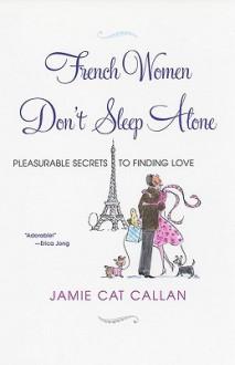 French Women Don't Sleep Alone: Pleasurable Secrets to Finding Love - Jamie Cat Callan