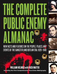 The Complete Public Enemy Almanac: New Facts and Features on the People, Places, and Events of the Gangsters and Outlaw Era: 1920-1940 - William Helmer, Rick Mattix