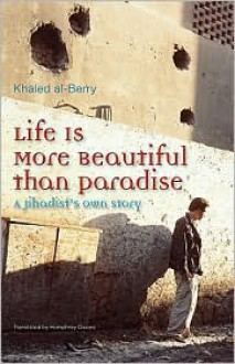 Life Is More Beautiful Than Paradise: A Jihadists Own Story - Khaled Al-Berry, خالد البري, Humphrey Davies