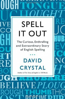 Spell It Out: The Curious, Enthralling and Extraordinary Story of English Spelling - David Crystal