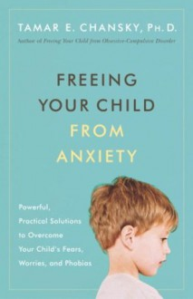 Freeing Your Child from Anxiety, Revised and Updated Edition: Practical Strategies to Overcome Fears, Worries, and Phobias and Be Prepared for for Life--from Toddlers to Teens - Tamar E. Chansky