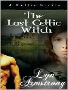 The Last Celtic Witch (Celtic Witch, # 1) - Lyn Armstrong