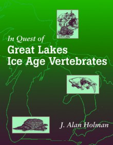 In Quest of Great Lakes Ice Age Vertebrates - J. Alan Holman