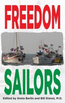 Freedom Sailors: The Maiden Voyage of the Free Gaza movement and how we succeeded in spite of ourselves. - Bill Dienst,Greta Berlin