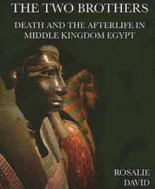 The Two Brothers: Death and the Afterlife in Middle Kingdom Egypt - Rosalie David