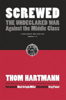 Screwed: The Undeclared War Against the Middle Class - And What We Can Do about It - Thom Hartmann, Greg Palast, Mark Crispin Miller