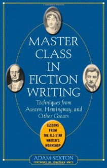 Master Class in Fiction Writing: Techniques from Austen, Hemingway, and Other Greats: Lessons from the All-Star Writer's Workshop - Adam Sexton