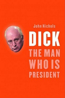 The Rise And Rise of Richard B. Cheney: Unlocking the Mysteries of the Most Powerful Vice President in American History - John Nichols