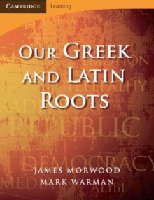 Our Greek and Latin Roots - James Morwood