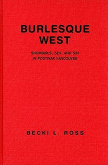 Burlesque West: Showgirls, Sex, and Sin in Postwar Vancouver - Becki Ross