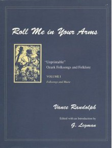 "Roll Me in Your Arms: ""Unprintable"" Ozark Folksongs and Folklore, Volume I, Folksongs and Music - Vance Randolph, Gershon Legman"