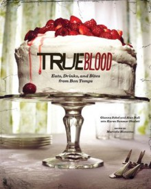 True Blood: Eats, Drinks, and Bites from Bon Temps - Alan Ball,Gianna Sobol,Karen Sommer Shalett,Marcelle Bienvenu,Alex Farnum