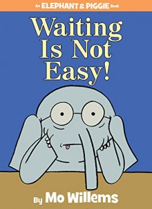 Waiting Is Not Easy! (An Elephant and Piggie Book) - Mo Willems, Mo Willems