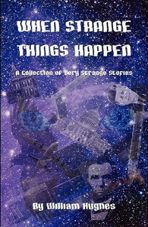 When Strange Things Happen: A Collection of Very Strange Stories - William Hughes