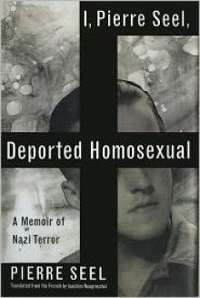 I, Pierre Seel, Deported Homosexual: A Memoir of Nazi Terror - Pierre Seel, Joachim Neugroschel (Translator)