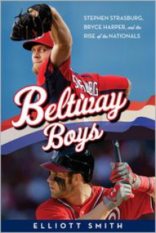 Beltway Boys: Stephen Strasburg, Bryce Harper, and the Rise of the Nationals - Elliott Smith