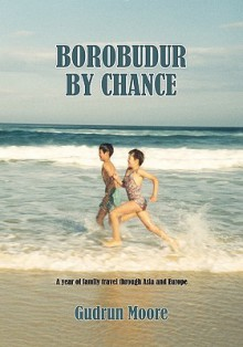 Borobudur by Chance: A Year of Family Travel Through Asia and Europe - Gudrun Moore
