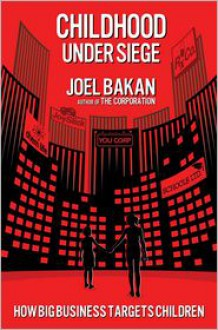 Childhood Under Siege: The Corporate Assault on Children and What We Can Do to Stop It - Joel Bakan