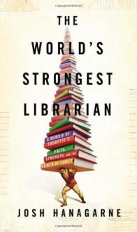 The World's Strongest Librarian: A Memoir of Tourette's, Faith, Strength, and the Power of Family by Hanagarne, Josh (2013) Hardcover - Josh Hanagarne
