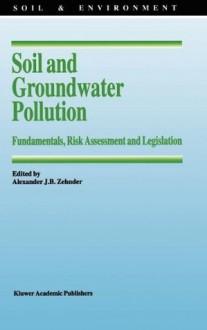 Soil and Groundwater Pollution: Fundamentals, Risk Assessment and Legislation (Soil & Environment) - Alexander J.B. Zehnder