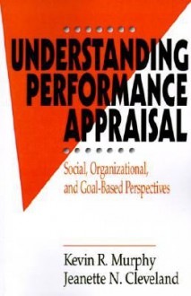 Understanding Performance Appraisal: Social, Organizational, and Goal-Based Perspectives - Kevin R. Murphy, Jeanette N. Cleveland