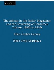 The Adman in the Parlor: Magazines and the Gendering of Consumer Culture, 1880s to 1910s - Ellen Gruber Garvey