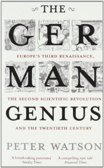The German Genius: Europe's Third Renaissance, the Second Scientific Revolution and the Twentieth Century by Watson, Peter ( 2011 ) - Peter Watson