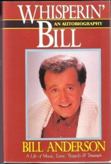 Whisperin' Bill: An Autobiography : A Life of Music, Love, Tragedy & Triumph - Bill Anderson