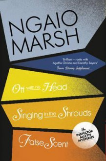 Off with His Head/Singing in the Shrouds/False Scent - Ngaio Marsh