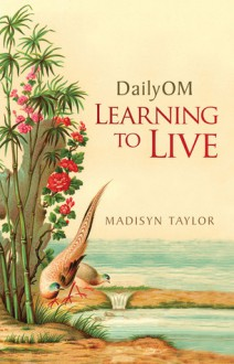DailyOM: Learning to Live - Madisyn Taylor