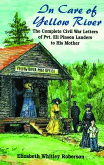 In Care of Yellow River: The Complete Civil War Letters of Pvt. Eli Pinson Landers to His Mother - Eli Pinson Landers, Elizabeth Whitley Roberson