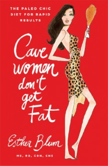 Cavewomen Don't Get Fat: The Paleo Chic Diet for Rapid Results - Esther Blum