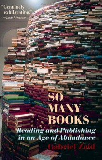 So Many Books: Reading and Publishing in an Age of Abundance - Gabriel Zaid, Natasha Wimmer