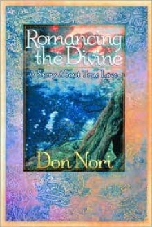 Romancing the Divine: A Story about True Love - Don Nori Sr.