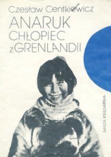 Anaruk, chłopiec z Grenlandii - Czesław Centkiewicz,Alina Centkiewicz