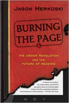 Burning the Page: The eBook Revolution and the Future of Reading - Jason Merkoski
