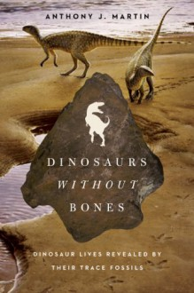 Dinosaurs Without Bones: Dinosaur Lives Revealed by Their Trace Fossils - Anthony J Martin