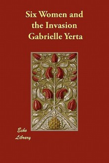 Six Women and the Invasion - Gabrielle Yerta, Mary Augusta Ward