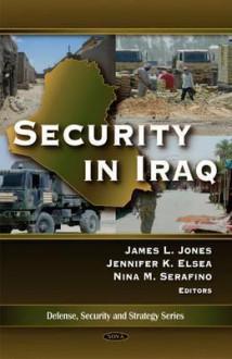 Security in Iraq. James L. Jones, Jennifer K. Elsea, and Nina M. Serafinoac - James L. Jones, Nina M. Serafino, Jennifer K. Elsea