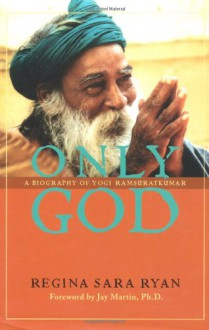 Only God: A Biography of Yogi Ramsuratkumar - Regina Sara Ryan, Martin Jay, Jay Martin