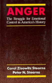 Anger: The Struggle for Emotional Control in America's History - Carol Zisowitz Stearns, Peter N. Stearns, Carol Zisowitz