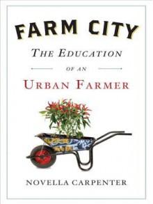 Farm City: The Education of an Urban Farmer - Novella Carpenter