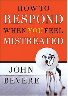 How to Respond When You Feel Mistreated - John Bevere