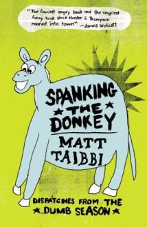 Spanking the Donkey: Dispatches from the Dumb Season - Matt Taibbi, David Rees