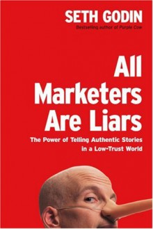 All Marketers Are Liars: The Power of Telling Authentic Stories in a Low-Trust World - Seth Godin