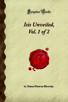 Isis Unveiled - A Master-Key to the Mysteries of Ancient and Modern Science and Theology - Vol. I - Science - Helena Petrovna Blavatsky