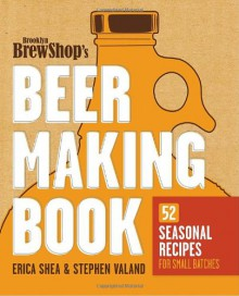 Brooklyn Brew Shop's Beer Making Book: 52 Seasonal Recipes for Small Batches - Jennifer Fiedler, Stephen Valand, Erica Shea