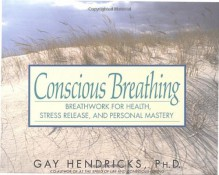 Conscious Breathing: Breathwork for Health, Stress Release, and Personal Mastery - Gay Hendricks
