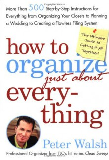 How to Organize (Just About) Everything: More Than 500 Step-by-Step Instructions for Everything from Organizing Your Closets to Planning a Wedding to Creating a Flawless Filing System - Peter Walsh