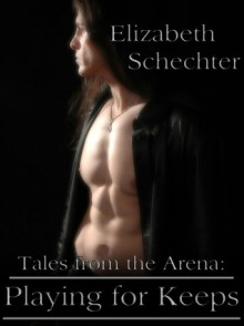 Tales from the Arena: Playing for Keeps - Elizabeth Schechter